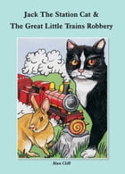 Jack The Station Cat & The Great Little Trains Robbery by Alan Cliff