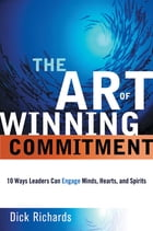 Art of Winning Commitment: 10 Ways Leaders Can Engage Minds, Hearts, and Spirits by Dick Richards