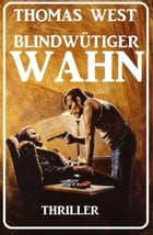 Blindwütiger Wahn: Thriller by Thomas West