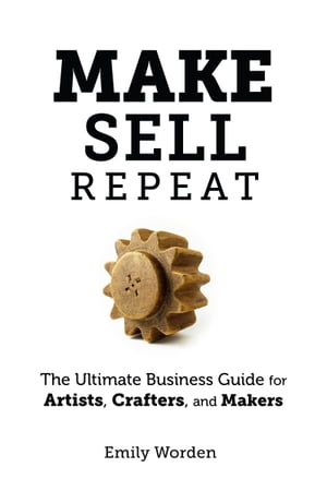 Make. Sell. Repeat. The Ultimate Business Guide for Artists, Crafters, and Makers