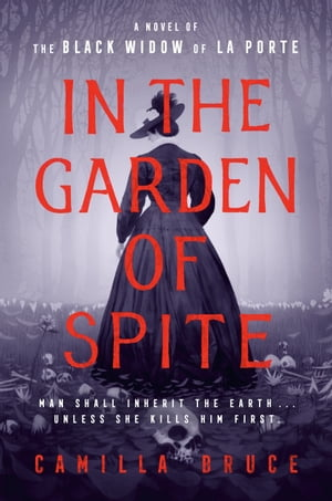 In the Garden of Spite: A Novel of the Black Widow of La Porte by Camilla Bruce