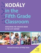 Kodály in the Fifth Grade Classroom: Developing the Creative Brain in the 21st Century by Micheal Houlahan