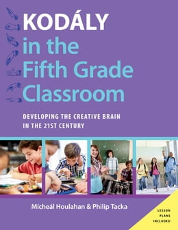 Book Kodály in the Fifth Grade Classroom: Developing the Creative Brain in the 21st Century by Micheal Houlahan