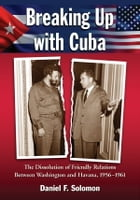 Breaking Up with Cuba: The Dissolution of Friendly Relations Between Washington and Havana, 1956-1961 by Daniel F. Solomon