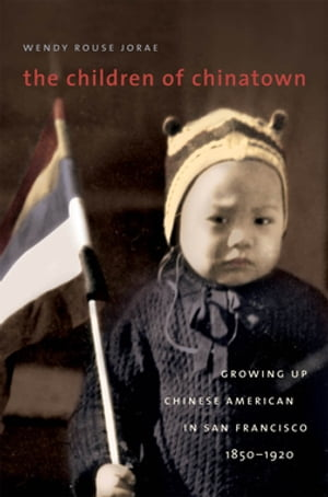 The Children of Chinatown Growing Up Chinese American in San Francisco,  1850-1920