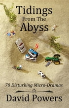 Tidings from the Abyss: 70 Disturbing Micro-Dramas