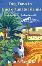 Dog Days In The Fortunate Islands: A new life in hidden Tenerife by John Searancke