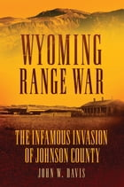 Wyoming Range War: The Infamous Invasion of Johnson County by John W. Davis