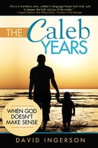 The Caleb Years: When God Doesn't Make Sense by David Ingerson