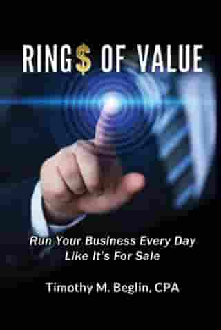 Ring$ of Value Run Your Business Every Day Like It's For Sale by Timothy M. Beglin, CPA