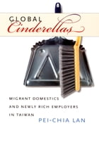 Global Cinderellas: Migrant Domestics and Newly Rich Employers in Taiwan by Pei-Chia Lan