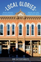 Local Glories: Opera Houses on Main Street, Where Art and Community Meet by Ann Satterthwaite