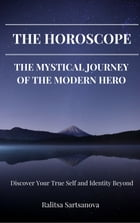 THE HOROSCOPE: THE MYSTICAL JOURNEY OF THE MODERN HERO: Discover Your True Self and Identity Beyond by Ralitsa Sartsanova