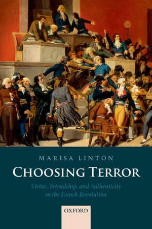 Choosing Terror Virtue,  Friendship,  and Authenticity in the French Revolution