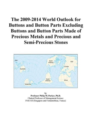 The 2009-2014 World Outlook for Buttons and Button Parts Excluding Buttons and Button Parts Made of Precious Metals and Precious and Semi-Precious Sto