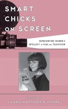 Smart Chicks on Screen: Representing Women's Intellect in Film and Television by Laura Mattoon D'Amore