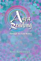 Aura Reading Through All Your Senses: Celestial Perception Made Practical by Rose Rosetree