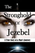 The Stronghold of Jezebel: A True Story of a Man's Journey by Bill Vincent