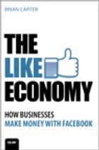 The Like Economy: How Businesses Make Money With Facebook: How Businesses Make Money With Facebook by Brian Carter