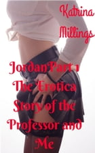 Jordan Part 1: The Erotica Story of the Professor and Me, #1 by Katrina Millings