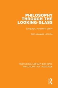 Philosophy Through The Looking-Glass: Language, Nonsense, Desire