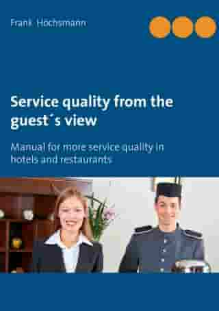 Service quality from the guest's view: Manual for more service quality in hotels and restaurants by Frank Höchsmann