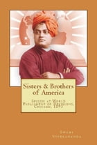 Sisters and Brothers of America: Speech at World Religious Parliament, Chicago, 1893 by Swami Vivekananda