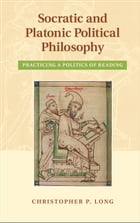 Socratic and Platonic Political Philosophy: Practicing a Politics of Reading
