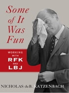 Some of It Was Fun: Working with RFK and LBJ by Nicholas deB Katzenbach