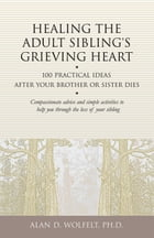Healing the Adult Sibling's Grieving Heart: 100 Practical Ideas After Your Brother or Sister Dies by Alan D. Wolfelt, PhD