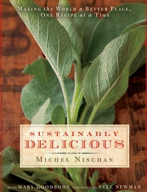 Sustainably Delicious: Making the World a Better Place, One Recipe at a Time: A Cookbook by Michel Nischan