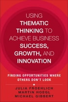Using Thematic Thinking to Achieve Business Success, Growth, and Innovation: Finding Opportunities Where Others Don't Look by Julia Kathi Froehlich