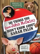 101 Things You - and John McCain - Didn't Know about Sarah Palin by Gregory Bergman