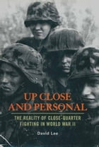 Up Close And Personal: The Reality of Close-Quarter Fighting in World War II by David Lee