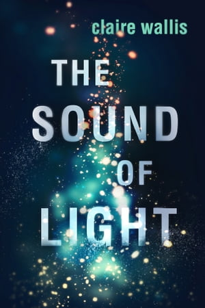 The Sound of Light by Claire Wallis