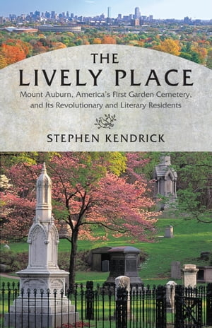 The Lively Place Mount Auburn,  America's First Garden Cemetery,  and Its Revolutionary and Literary Residents