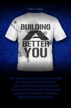 Building A Better You: This Supreme Guide To Self Improvement Will Give You Brilliant The Ultimate Self Improvement Techniq by Peter K. Geiger