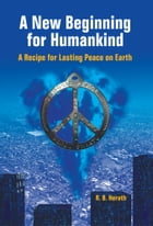 A New Beginning for Humankind: A Recipe for Lasting Peace on Earth by R. B. Herath