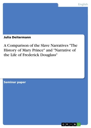 A Comparison of the Slave Narratives 'The History of Mary Prince' and 'Narrative of the Life of Frederick Douglass' by Julia Deitermann