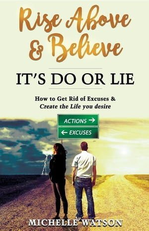 RISE ABOVE & BELIEVE - IT'S DO OR LIE: HOW TO GET RID OF EXCUSES & CREATE THE LIFE YOU DESIRE by MICHELLE MARIE WATSON