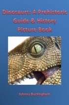 Dinosaurs: A Prehistoric Guide & History Picture Book by Johnny Buckingham