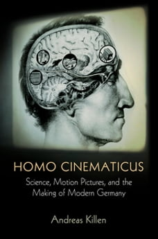 Homo Cinematicus: Science, Motion Pictures, and the Making of Modern Germany