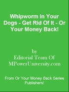 Whipworm In Your Dogs - Get Rid Of It - Or Your Money Back! by Editorial Team Of MPowerUniversity.com