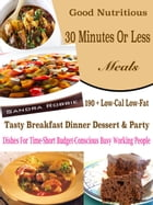 Good Nutritious 30 Minutes Or Less Meals: 190 + Low-Cal Low-Fat Tasty Breakfast Dinner Dessert & Party Dishes For Time-Short Budget-Conscious  by Sandra Robbie