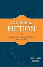 On Writing Fiction: Rethinking conventional wisdom about the craft by David Jauss