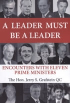 A Leader Must Be a Leader: Encounters With Eleven Prime Ministers by Jerry S Grafstein
