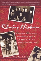 Chasing Hepburn: A Memoir of Shanghai, Hollywood, and a Chinese Family's Fight for Freedom by Gus Lee