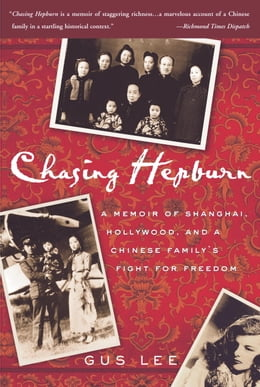 Book Chasing Hepburn: A Memoir of Shanghai, Hollywood, and a Chinese Family's Fight for Freedom by Gus Lee