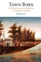 Town Born: The Political Economy of New England from Its Founding to the Revolution by Barry Levy