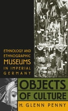 Objects of Culture: Ethnology and Ethnographic Museums in Imperial Germany by H. Glenn Penny